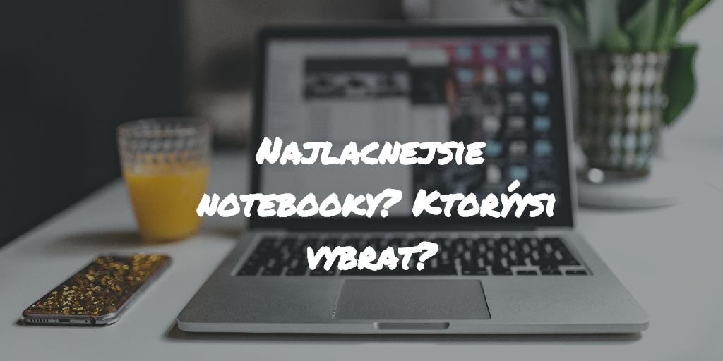 Najlacnejšie notebooky? Ktorý si vybrať?