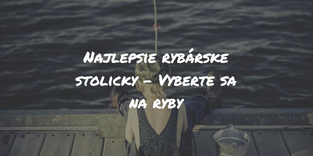 Najlepšie rybárske stoličky – Vyberte sa na ryby