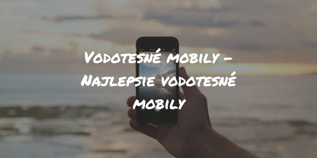 Vodotesné mobily – Najlepšie vodotesné mobily