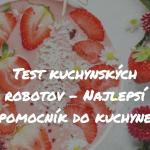 Test kuchynských robotov – Najlepší pomocník do kuchyne